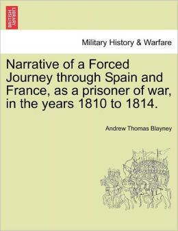 Narrative Of A Forced Journey Through Spain And France, As A Prisoner Of War, In The Years 1810 To 1814.