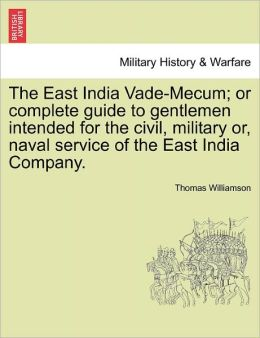 The East India Vade-Mecum; Or Complete Guide To Gentlemen Intended For The Civil, Military Or, Naval Service Of The East India Company.