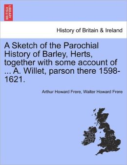 A Sketch Of The Parochial History Of Barley, Herts, Together With Some Account Of ... A. Willet, Parson There 1598-1621.