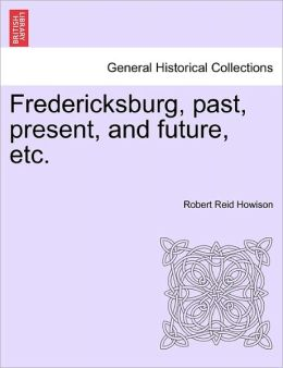 Fredericksburg, Past, Present, And Future, Etc.