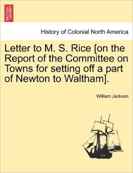 Letter To M. S. Rice [On The Report Of The Committee On Towns For Setting Off A Part Of Newton To Waltham].