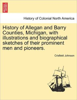 History Of Allegan And Barry Counties, Michigan, With Illustrations And Biographical Sketches Of Their Prominent Men And Pioneers.