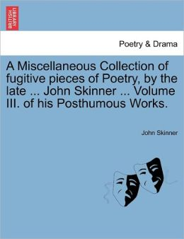 A Miscellaneous Collection Of Fugitive Pieces Of Poetry, By The Late ... John Skinner ... Volume Iii. Of His Posthumous Works.