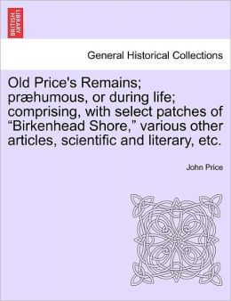 Old Price's Remains; Pr Humous, Or During Life; Comprising, With Select Patches Of Birkenhead Shore, Various Other Articles, Scientific And Literary, Etc.