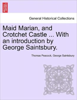 Maid Marian, And Crotchet Castle ... With An Introduction By George Saintsbury.