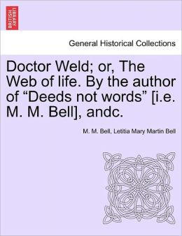 Doctor Weld; Or, The Web Of Life. By The Author Of Deeds Not Words [I.E. M. M. Bell], Andc.