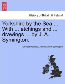 Yorkshire By The Sea ... With ... Etchings And ... Drawings ... By J. A. Symington.
