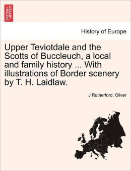 Upper Teviotdale And The Scotts Of Buccleuch, A Local And Family History ... With Illustrations Of Border Scenery By T. H. Laidlaw.