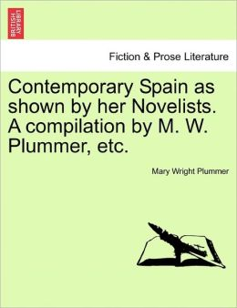 Contemporary Spain As Shown By Her Novelists. A Compilation By M. W. Plummer, Etc.