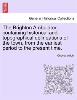The Brighton Ambulator, Containing Historical And Topographical Delineations Of The Town, From The Earliest Period To The Present Time.