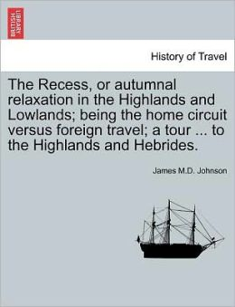 The Recess, Or Autumnal Relaxation In The Highlands And Lowlands; Being The Home Circuit Versus Foreign Travel; A Tour ... To The Highlands And Hebrides.