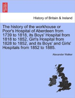 The History Of The Workhouse Or Poor's Hospital Of Aberdeen From 1739 To 1818, Its Boys' Hospital From 1818 To 1852, Girl's Hospital From 1828 To 1852, And Its Boys' And Girls' Hospitals From 1852 To 1885.