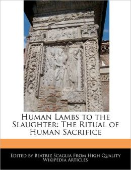 Human Lambs to the Slaughter: The Ritual of Human Sacrifice