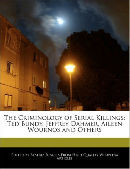 The Criminology of Serial Killings: Ted Bundy, Jeffrey Dahmer, Aileen Wournos and Others
