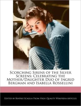 Scorching Sirens of the Silver Screens: Celebrating the Mother/Daughter Duo of Ingrid Bergman and Isabella Rossellini