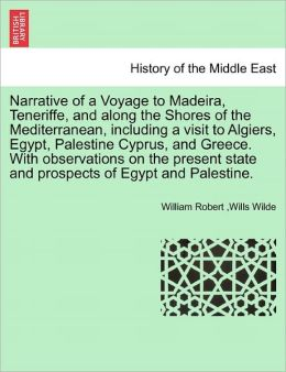 Narrative Of A Voyage To Madeira, Teneriffe, And Along The Shores Of The Mediterranean, Including A Visit To Algiers, Egypt, Palestine Cyprus, And Greece. With Observations On The Present State And Prospects Of Egypt And Palestine.