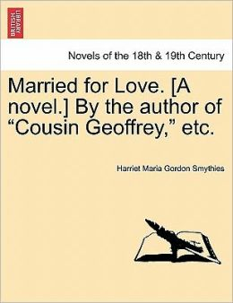 Married For Love. [A Novel.] By The Author Of Cousin Geoffrey, Etc.