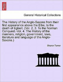 The History Of The Anglo-Saxons From Their First Appearance Above The Elbe, To The Death Of Egbert. (Vol. 2, 3. To The Norman Conquest.-Vol. 4. The History Of The Manners, Religion, Government, Laws, Literature And Language Of The Anglo-Saxons.)