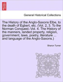 The History Of The Anglo-Saxons Elbe, To The Death Of Egbert, Etc. (Vol. 2, 3. To The Norman Conquest.-Vol. 4. The History Of The Manners, Landed Property, Religion, Government, Laws, Poetry, Literature ... And Language Of The Anglo-Saxons.)