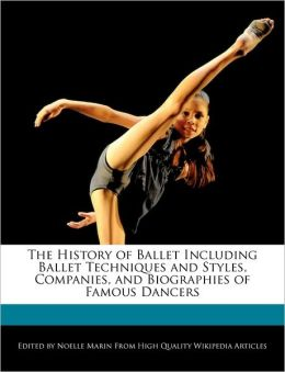 The History Of Ballet Including Ballet Techniques And Styles, Companies, And Biographies Of Famous Dancers