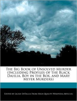 The Big Book Of Unsolved Murder (Including Profiles Of The Black Dahlia, Boy In The Box, And Mary Meyer Murders)