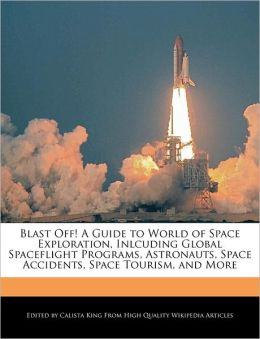 Blast Off! A Guide To World Of Space Exploration, Inlcuding Global Spaceflight Programs, Astronauts, Space Accidents, Space Tourism, And More