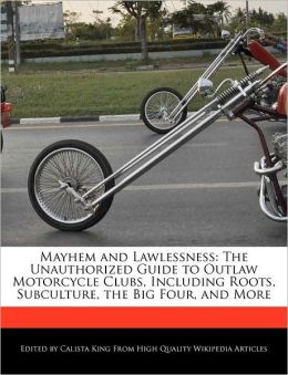 Mayhem and Lawlessness: The Unauthorized Guide to Outlaw Motorcycle Clubs, Including Roots, Subculture, the Big Four, and More