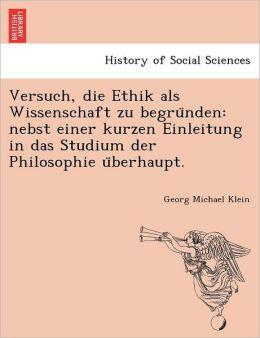 Versuch, die Ethik als Wissenschaft zu begru nden: nebst einer kurzen Einleitung in das Studium der Philosophie u berhaupt.