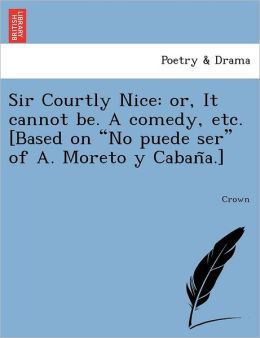 Sir Courtly Nice: Or, It Cannot Be. a Comedy, Etc. [Based on No Puede Ser of A. Moreto y Caban A.]