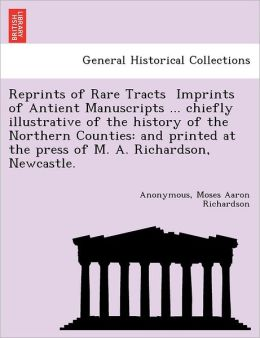 Reprints of Rare Tracts Imprints of Antient Manuscripts ... chiefly illustrative of the history of the Northern Counties: and printed at the press of M. A. Richardson, Newcastle.