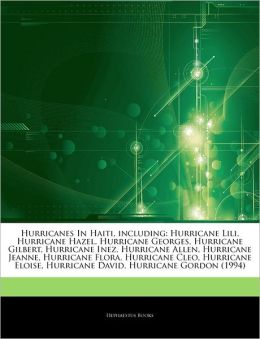 Articles On Hurricanes In Haiti, including: Hurricane Lili, Hurricane Hazel, Hurricane Georges, Hurricane Gilbert, Hurricane Inez, Hurricane Allen, Hurricane Jeanne, Hurricane Flora, Hurricane Cleo, Hurricane Eloise, Hurricane David