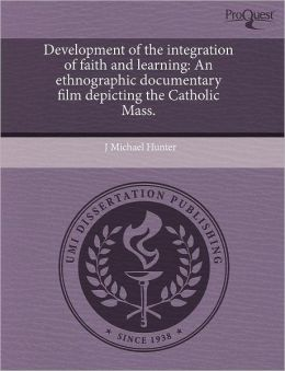 Development of the integration of faith and learning: An ethnographic documentary film depicting the Catholic Mass.