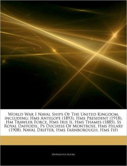 Articles On World War I Naval Ships Of The United Kingdom, including: Hms Antelope (1893), Hms President (1918), Hm Trawler Force, Hms Iris Ii, Hms Thames (1885), Ss Royal Daffodil, Ps Duchess Of Montrose, Hms Hilary (1908), Naval Drifter