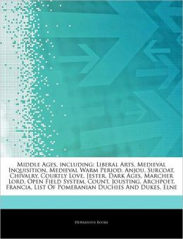 Articles on Middle Ages, Including: Liberal Arts, Medieval Inquisition, Medieval Warm Period, Anjou, Surcoat, Chivalry, Courtly Love, Jester, Dark Age