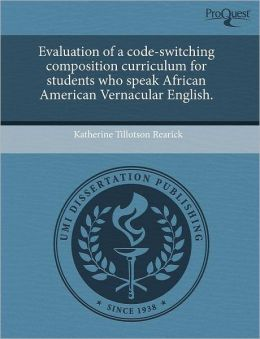 Evaluation Of A Code-Switching Composition Curriculum For Students Who Speak African American Vernacular English.
