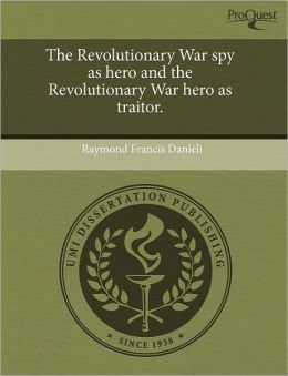 The Revolutionary War Spy As Hero And The Revolutionary War Hero As Traitor.