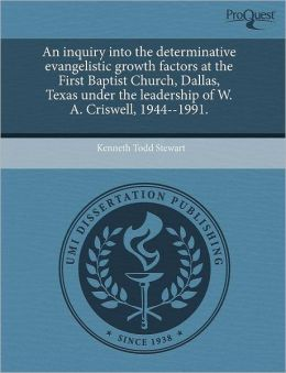 An Inquiry Into The Determinative Evangelistic Growth Factors At The First Baptist Church, Dallas, Texas Under The Leadership Of W. A. Criswell, 1944--1991.