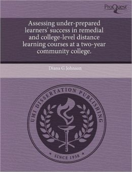 Assessing Under-Prepared Learners' Success In Remedial And College-Level Distance Learning Courses At A Two-Year Community College.