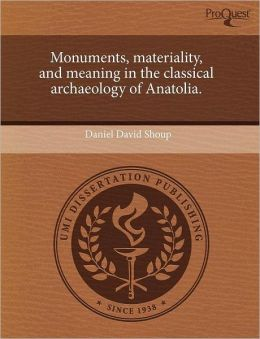 Monuments, materiality, and meaning in the classical archaeology of Anatolia.