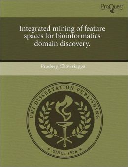 Integrated Mining Of Feature Spaces For Bioinformatics Domain Discovery.