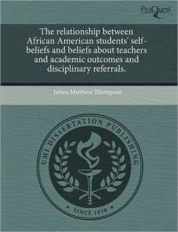 The Relationship Between African American Students' Self-Beliefs And Beliefs About Teachers And Academic Outcomes And Disciplinary Referrals.