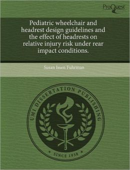 Pediatric Wheelchair And Headrest Design Guidelines And The Effect Of Headrests On Relative Injury Risk Under Rear Impact Conditions.