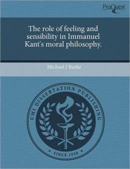 The Role Of Feeling And Sensibility In Immanuel Kant's Moral Philosophy.