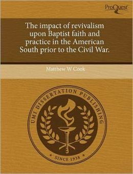 The Impact Of Revivalism Upon Baptist Faith And Practice In The American South Prior To The Civil War.