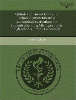 Attitudes Of Parents From Rural School Districts Toward A Constrained Curriculum For Students Attending Michigan Public High Schools In The 21st Century.