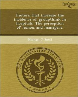 Factors that increase the incidence of groupthink in hospitals: The perception of nurses and managers.
