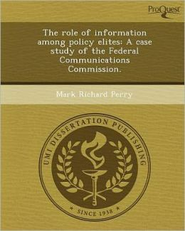 The role of information among policy elites: A case study of the Federal Communications Commission.