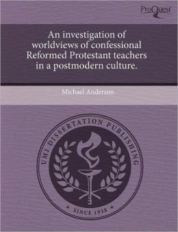 An Investigation Of Worldviews Of Confessional Reformed Protestant Teachers In A Postmodern Culture.