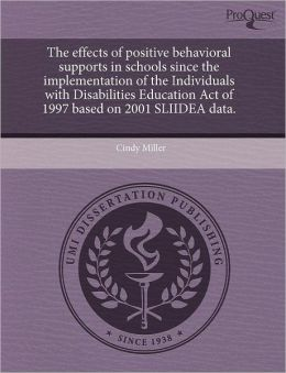 The Effects Of Positive Behavioral Supports In Schools Since The Implementation Of The Individuals With Disabilities Education Act Of 1997 Based On 2001 Sliidea Data.