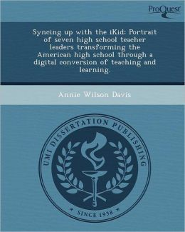 Syncing up with the iKid: Portrait of seven high school teacher leaders transforming the American high school through a digital conversion of teaching and learning.